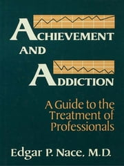 Achievement And Addiction - A Guide To The Treatment Of Professionals ebook by Edgar P. Nace