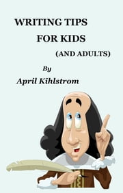 Writing Tips For Kids - (And Adults) ebook by April Kihlstrom