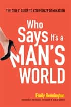 Who Says It's a Man's World - The Girl's Guide to Corporate Domination ebook by Emily Bennington, Ann Rhoades