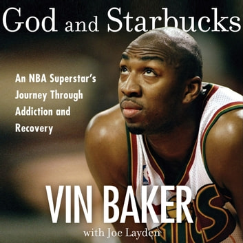 God and Starbucks - An NBA Superstar's Journey Through Addiction and Recovery audiobook by Vin Baker
