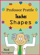 Professor Prattle Teaches Shapes ebook by Ned Tarrington