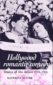 Hollywood romantic comedy - States of the union, 1934-65 ebook by Kathrina Glitre