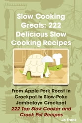 Slow Cooking Greats: 222 Delicious Slow Cooking Recipes - From Apple Pork Roast to Slow-Poke Jambalaya Crockpot ebook by Frank, Jo