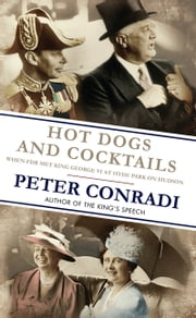 Hot Dogs and Cocktails - When FDR Met King George VI at Hyde Park on Hudson ebook by Conradi,Peter