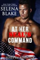 At Her SEAL's Command - SEALs of Roseville ebook by Selena Blake