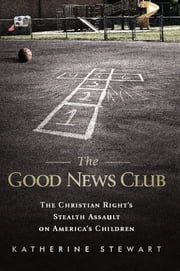 The Good News Club - The Christian Right's Stealth Assault on America's Children ebook by Katherine Stewart