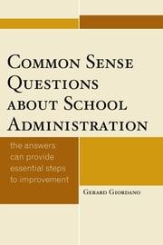 Common Sense Questions about School Administration - The Answers Can Provide Essential Steps to Improvement ebook by Gerard Giordano, PhD, professor of education, University of North Florida