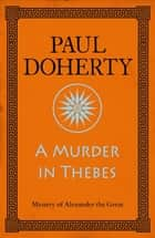 A Murder in Thebes (Alexander the Great Mysteries, Book 2) - A gripping mystery from Ancient Greece ebook by Paul Doherty