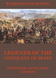 Legends Of The Conquest Of Spain - Extended Annotated Edition ebook by Washington Irving