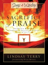 The Sacrifice of Praise - Stories Behind the Greatest Praise and Worship Songs of All Time ebook by Lindsay Terry
