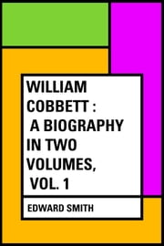 William Cobbett : A Biography in Two Volumes, Vol. 1 ebook by Edward Smith