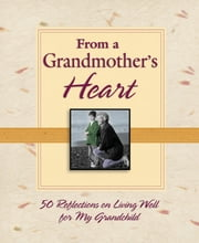 From a Grandmother's Heart: 50 Reflections on Living Well for My Grandchild ebook by Thomas Nelson