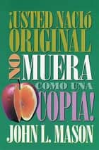 ¡Usted nació original, no muera como una copia! ebook by John Mason