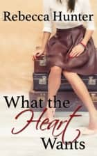 What the Heart Wants - A Destination Romance ebook by Rebecca Hunter