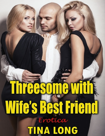 Threesome With Wife's Best Friend: Erotica ebook by Tina Long