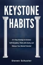 Keystone Habits - A 9-Step Strategy to Increase Self-Discipline, Think with Clarity, ebook by Steven Schuster