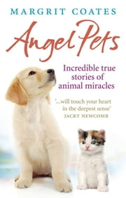 Angel Pets - Incredible True Stories of Animal Miracles ebook by Margrit Coates