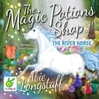 The Magic Potions Shop: The River Horse audiobook by Abie Longstaff