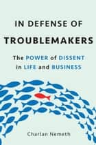 In Defense of Troublemakers - The Power of Dissent in Life and Business ebook by Charlan Nemeth