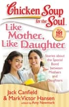 Chicken Soup for the Soul: Like Mother, Like Daughter - Stories about the Special Bond between Mothers and Daughters ebook by Jack Canfield, Mark Victor Hansen, Amy Newmark