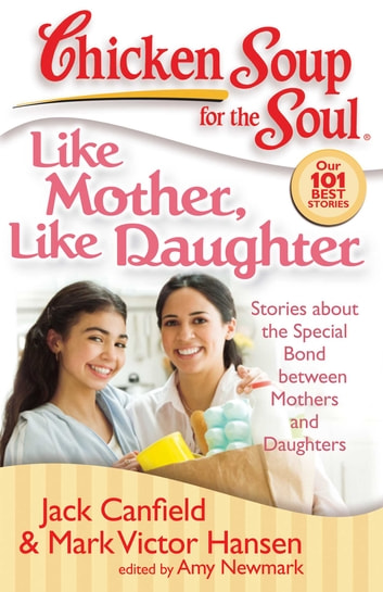 Chicken Soup for the Soul: Like Mother, Like Daughter - Stories about the Special Bond between Mothers and Daughters ebook by Jack Canfield,Mark Victor Hansen,Amy Newmark