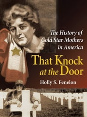 That Knock at the Door - The History of Gold Star Mothers in America ebook by Holly S. Fenelon