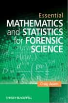 Essential Mathematics and Statistics for Forensic Science ebook by Craig Adam