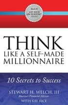 THINK Like a Self-Made Millionaire - 10 Secrets to Success ebook by Stewart H. Welch III, Kay Rice