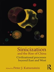 Sinicization and the Rise of China - Civilizational Processes Beyond East and West ebook by Peter J. Katzenstein