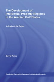 The Development of Intellectual Property Regimes in the Arabian Gulf States - Infidels at the Gates ebook by David Price,Alhanoof AlDebasi