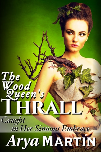 The Wood Queen's Thrall: Caught in Her Sinuous Embrace ebook by Arya Martin