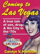 Coming to Las Vegas, A True Tale of Sex, Drugs & Sin City in the 70s ebook by Carolyn V. Hamilton