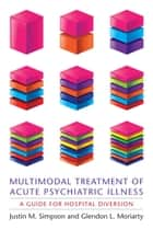 Multimodal Treatment of Acute Psychiatric Illness ebook by Justin M Simpson,Glendon L Moriarty