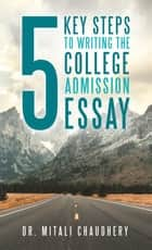 5 Key Steps to Writing the College Admission Essay ebook by Dr. Mitali Chaudhery