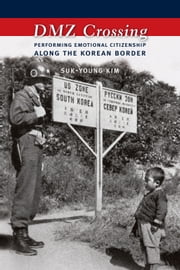 DMZ Crossing - Performing Emotional Citizenship Along the Korean Border ebook by Suk-Young Kim