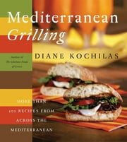 Mediterranean Grilling - More Than 100 Recipes from Across the Mediterranean ebook by Diane Kochilas