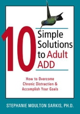 10 Simple Solutions to Adult ADD: How to Overcome Chronic Distraction and Accomplish Your Goals ebook by Sarkis, Stephanie