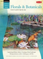 Florals & Botanicals / Watercolor: Learn to Paint Step by Step - Learn to Paint Step by Step ebook by Barbara Fudurich,Joan Hansen,Caroline Linscott,Geri Medway