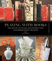 Playing with Books - The Art of Upcycling, Deconstructing, and Reimagining the Book ebook by Jason Thompson