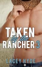 Taken by the Rancher: 3 - Taken By The Rancher, #3 ebook by Lacey Hyde