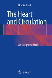 The Heart and Circulation - An Integrative Model ebook by Branko Furst