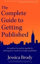 The Complete Guide to Getting Published - An author-to-author guide to selling your novel to a major publisher ebook by Jessica Brody