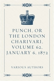 Punch, or the London Charivari, Volume 62, January 6, 1872 ebook by Various Authors