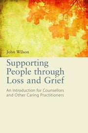 Supporting People through Loss and Grief - An Introduction for Counsellors and Other Caring Practitioners ebook by John Wilson