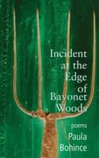 Incident at the Edge of Bayonet Woods ebook by Paula Bohince