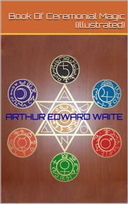 Book Of Ceremonial Magic (Illustrated) ebook by Arthur Edward Waite
