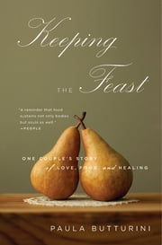 Keeping the Feast - One Couple's Story of Love, Food, and Healing ebook by Paula Butturini