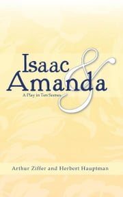 Isaac and Amanda - A Play in Ten Scenes ebook by Arthur Ziffer; Herbert Hauptman