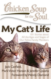 Chicken Soup for the Soul: My Cat's Life - 101 Stories about All the Ages and Stages of Our Feline Family Members ebook by Jack Canfield, Mark Victor Hansen, Jennifer Quasha