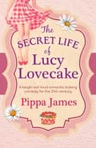 The Secret Life of Lucy Lovecake - A hilarious romance with flirtacious charm eBook by Pippa James